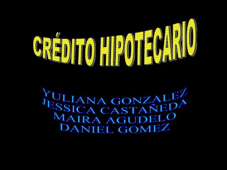 CRÉDITO HIPOTECARIO YULIANA GONZALEZ JESSICA CASTAÑEDA MAIRA AGUDELO DANIEL GOMEZ