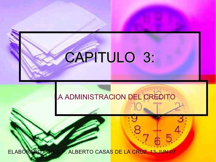 CAPITULO  3: LA ADMINISTRACION DEL CREDITO ELABORADO POR C.P. ALBERTO CASAS DE LA CRUZ  13-JUN-07