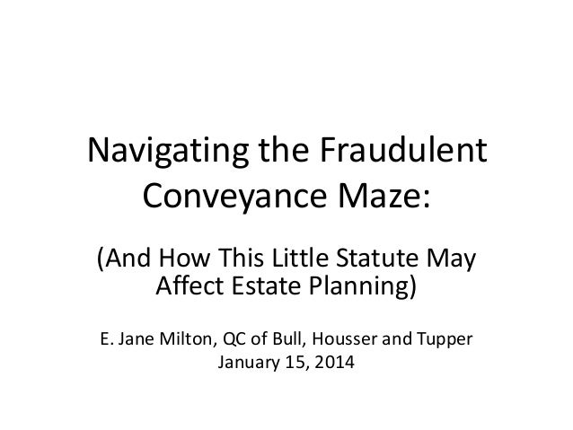 Navigating the Fraudulent Conveyance Maze: (And How This Little Statute May Affect Estate Planning) E. Jane Milton, QC of ...