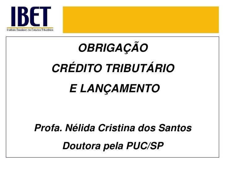 OBRIGAÇÃOCRÉDITO TRIBUTÁRIO<br />E LANÇAMENTO<br />Profa. Nélida Cristina dos Santos<br />Doutorapela PUC/SP<br />