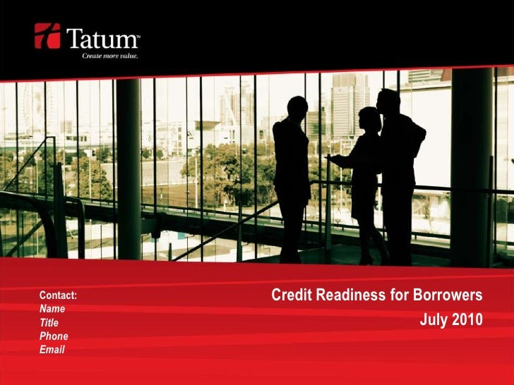 Credit Readiness for Borrowers<br />July 2010<br />Contact:<br />Name<br />Title<br />Phone<br />Email<br />
