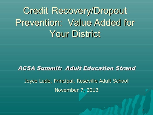 Credit Recovery/Dropout Prevention: Value Added for Your District  ACSA Summit: Adult Education Strand Joyce Lude, Princip...