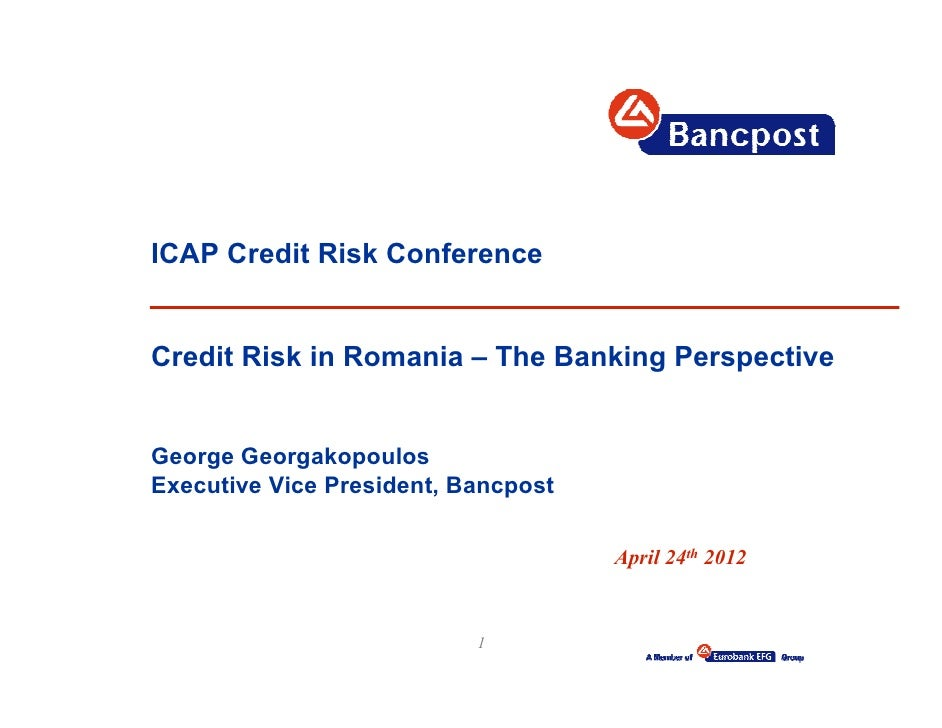 ICAP Credit Risk ConferenceCredit Risk in Romania – The Banking PerspectiveGeorge GeorgakopoulosExecutive Vice President, ...