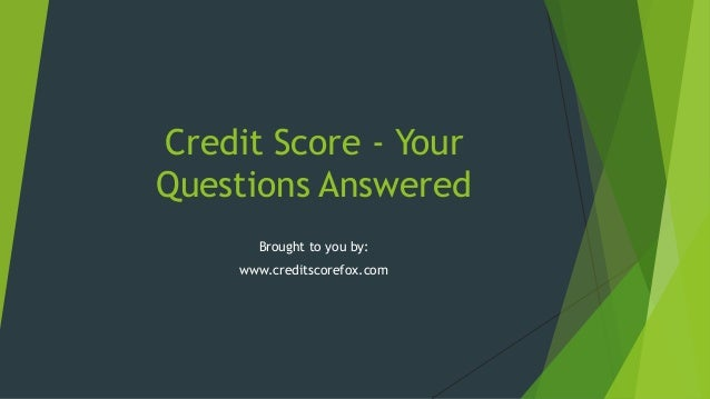 Credit Score - Your Questions Answered Brought to you by: www.creditscorefox.com