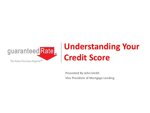 Understanding Your Credit ScoreThe Home Purchase ExpertsSM Presented By John Smith Vice President of Mortgage Lending
