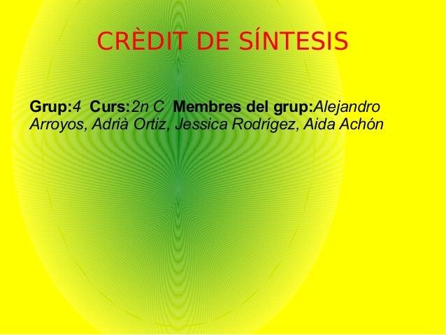 CRÈDIT DE SÍNTESIS Grup:4 Curs:2n C Membres del grup:Alejandro Arroyos, Adrià Ortiz, Jessica Rodrígez, Aida Achón