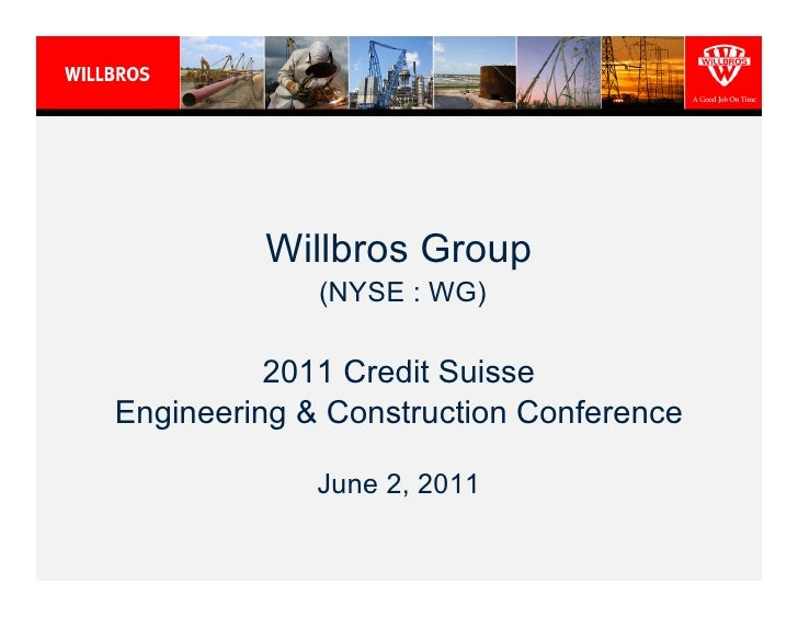 Willbros Group             (NYSE : WG)          2011 Credit SuisseEngineering & Construction Conference             June 2...