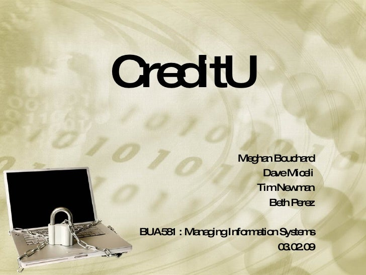 CreditU Meghan Bouchard Dave Miceli Tim Newman Beth Perez BUA581 : Managing Information Systems 03.02.09
