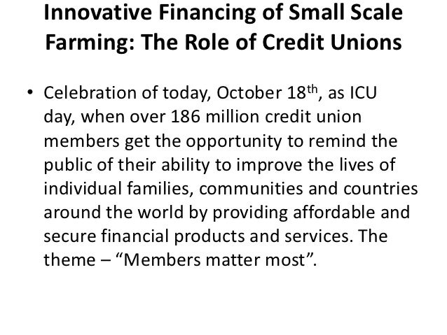 Innovative Financing of Small Scale  Farming: The Role of Credit Unions• Celebration of today, October 18th, as ICU  day, ...