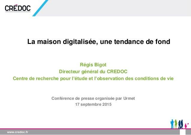 La maison digitalisée, une tendance de fond Régis Bigot Directeur général du CREDOC Centre de recherche pour l'étude et l'...
