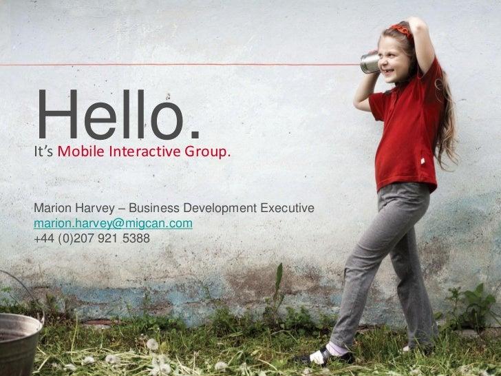 Hello.It's Mobile Interactive Group.Marion Harvey – Business Development Executivemarion.harvey@migcan.com+44 (0)207 921 5...