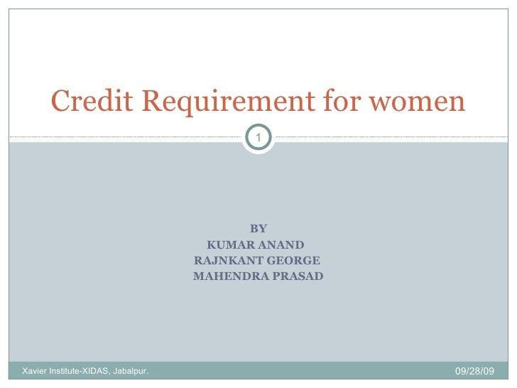 BY KUMAR ANAND  RAJNKANT GEORGE  MAHENDRA PRASAD Credit Requirement for women 09/28/09 Xavier Institute-XIDAS, Jabalpur.