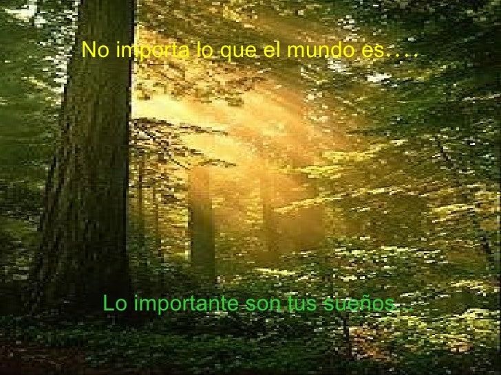No importa lo que el mundo es .... Lo importante son tus sueños...