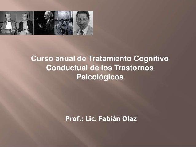 Prof.: Lic. Fabián Olaz Curso anual de Tratamiento Cognitivo Conductual de los Trastornos Psicológicos