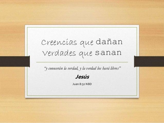 """Creencias que dañan Verdades que sanan """"y conocerán la verdad, y la verdad los hará libres"""" Jesús Juan 8:32 NBD"""