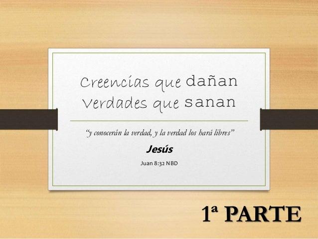 """Creencias que dañan Verdades que sanan """"y conocerán la verdad, y la verdad los hará libres"""" Jesús Juan 8:32 NBD 1ª PARTE"""
