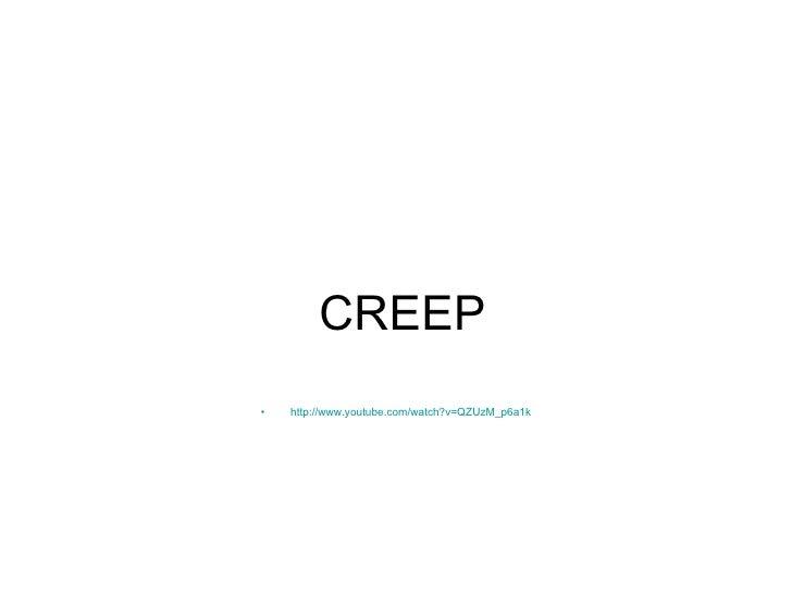 CREEP <ul><li>http://www.youtube.com/watch?v=QZUzM_p6a1k </li></ul>