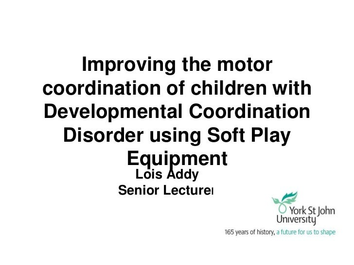 Improving the motorcoordination of children withDevelopmental Coordination  Disorder using Soft Play        Equipment     ...
