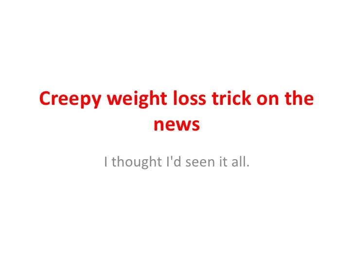 Creepy weight loss trick on the           news       I thought Id seen it all.