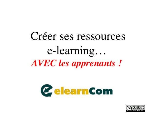Créer ses ressources  e-learning…  AVEC les apprenants !