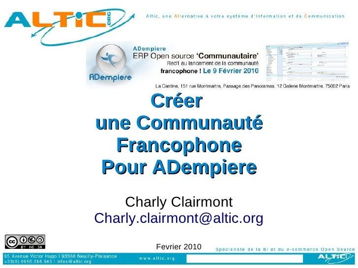 Créer une Communauté   Francophone Pour ADempiere     Charly Clairmont Charly.clairmont@altic.org          Fevrier 2010