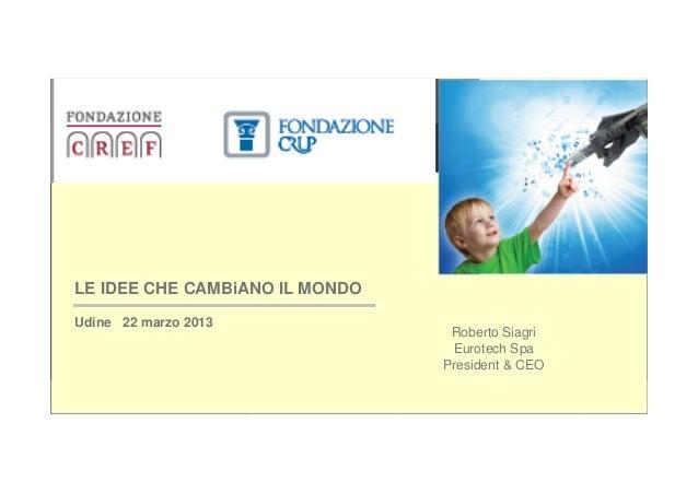LE IDEE CHE CAMBiANO IL MONDO  Udine 22 marzo 2013                                   Roberto Siagri                       ...