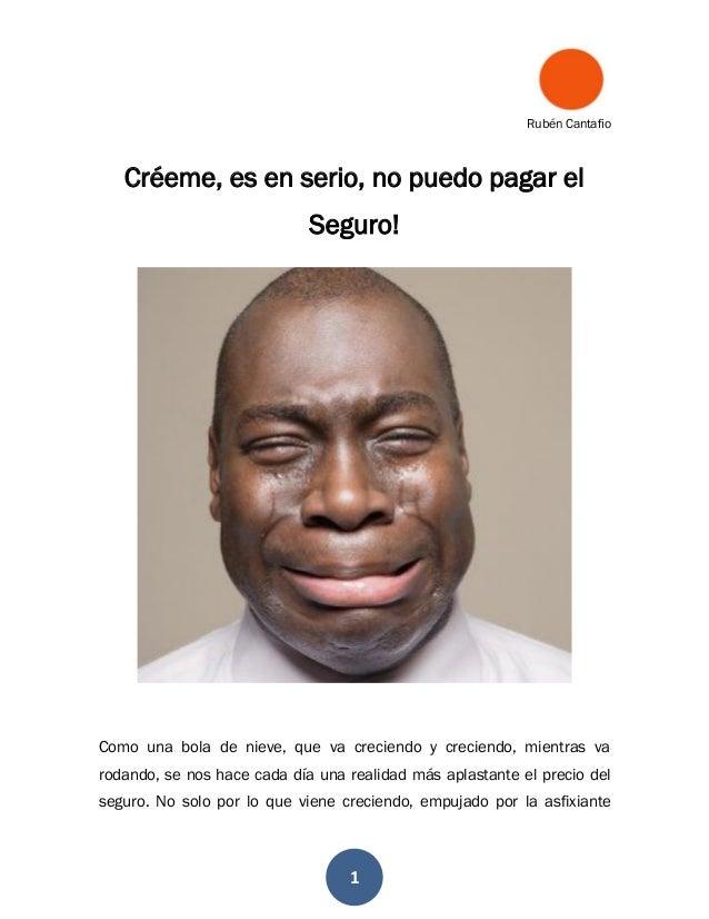 Rubén Cantafio 1 Créeme, es en serio, no puedo pagar el Seguro! Como una bola de nieve, que va creciendo y creciendo, mien...