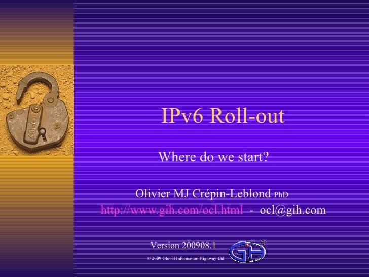 IPv6 Roll-out Where  do  we   start ? Olivier MJ Crépin-Leblond  PhD   http://www.gih.com/ocl.html   -  [email_address] Ve...