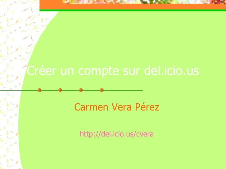 Créer un compte sur del.icio.us Carmen Vera Pérez http://del.icio.us/cvera