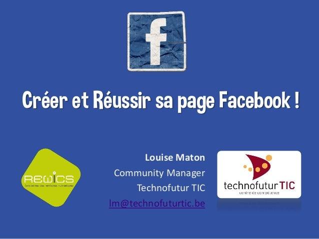 Créer et Réussir sa page Facebook ! Louise Maton Community Manager Technofutur TIC lm@technofuturtic.be