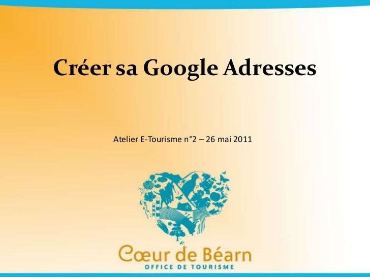 Créer sa Google Adresses<br />Atelier E-Tourisme n°2 – 26 mai 2011<br />