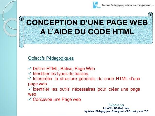 CONCEPTION D'UNE PAGE WEB  A L'AIDE DU CODE HTML  Objectifs Pédagogiques   Définir HTML, Balise, Page Web   Identifier l...