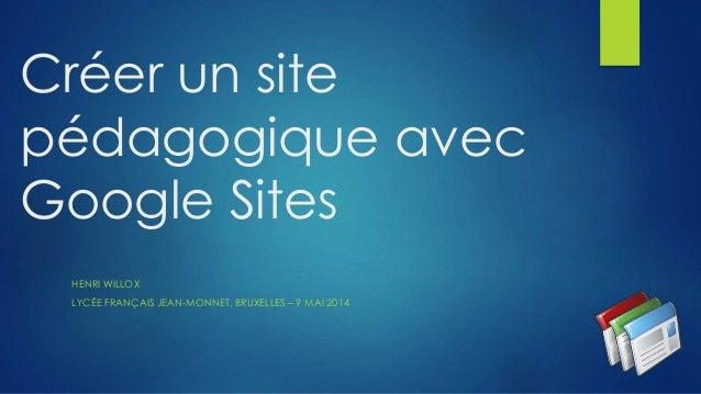 Créer un site pédagogique avec Google Sites HENRI WILLOX LYCÉE FRANÇAIS JEAN-MONNET, BRUXELLES – 9 MAI 2014