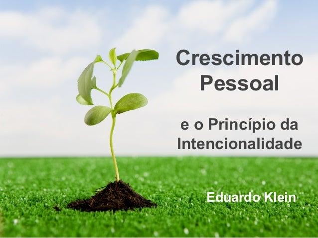 Crescimento Pessoal e o Princípio da Intencionalidade  Eduardo Klein