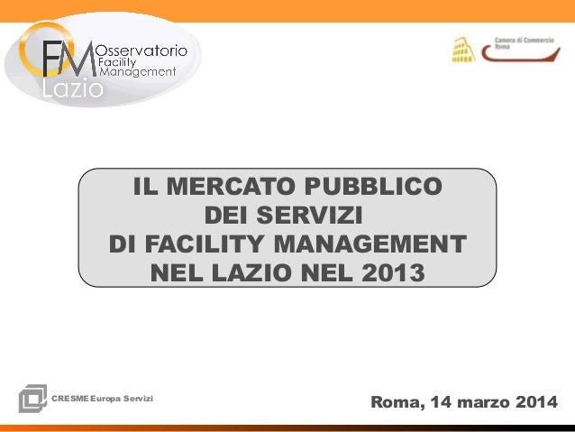 1 1 CRESMEEuropa Servizi CRESME Europa Servizi Roma, 14 marzo 2014 IL MERCATO PUBBLICO DEI SERVIZI DI FACILITY MANAGEMENT ...
