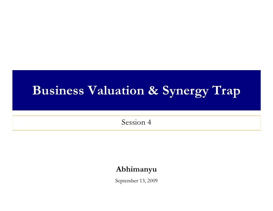 Business Valuation & Synergy Trap                 Session 4                  Abhimanyu              September 13, 2009