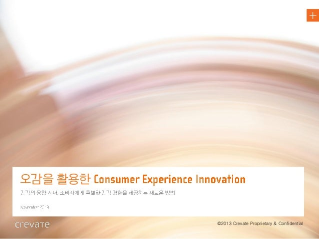 create + innovate  오감을 활용한  Trend Report @ 2013 Crevate Proprietary & Confidential  ©2013 Crevate Proprietary & Confidenti...