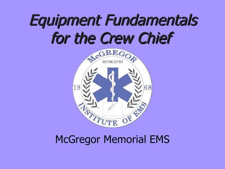 Equipment Fundamentals for the Crew Chief  McGregor Memorial EMS