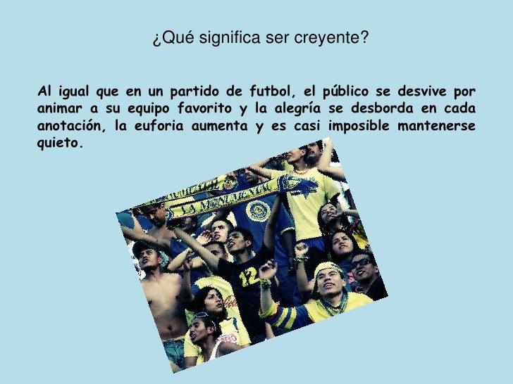 ¿Qué significa ser creyente?   Al igual que en un partido de futbol, el público se desvive por animar a su equipo favorito...