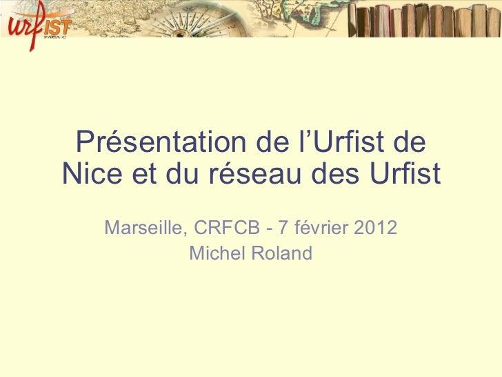 Présentation de l'Urfist de Nice et du réseau des Urfist Marseille, CRFCB - 7 février 2012 Michel Roland
