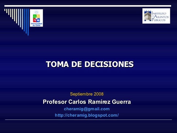 Septiembre 2008 Profesor Carlos Ramírez Guerra [email_address] http://cheramig.blogspot.com/ TOMA DE DECISIONES