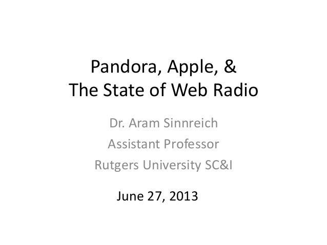 Pandora, Apple, & The State of Web Radio Dr. Aram Sinnreich Assistant Professor Rutgers University SC&I June 27, 2013