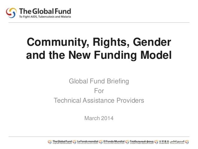Community, Rights, Gender and the New Funding Model Global Fund Briefing For Technical Assistance Providers March 2014