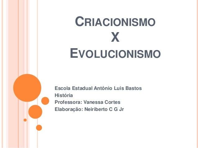CRIACIONISMO X EVOLUCIONISMO Escola Estadual Antônio Luis Bastos História Professora: Vanessa Cortes Elaboração: Neiribert...