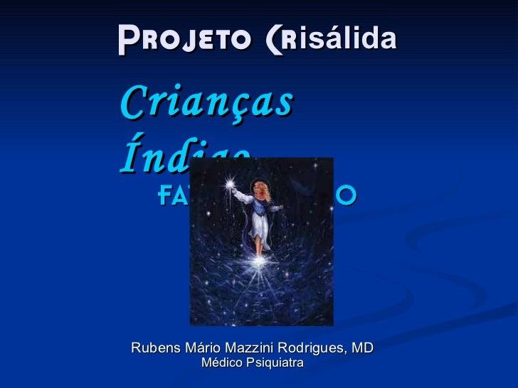 Projeto Cr isálida Rubens Mário Mazzini Rodrigues, MD Médico Psiquiatra Crianças Índigo FATO OU FICÇÃO