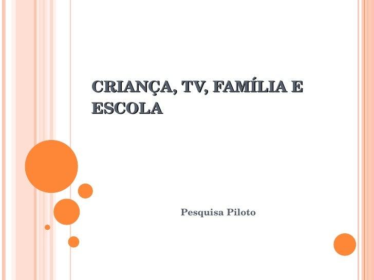CRIANÇA,TV,FAMÍLIAE ESCOLA              PesquisaPiloto