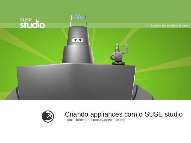 Criando appliances com o SUSE studioRaul Libório   rauhmaru@opensuse.org