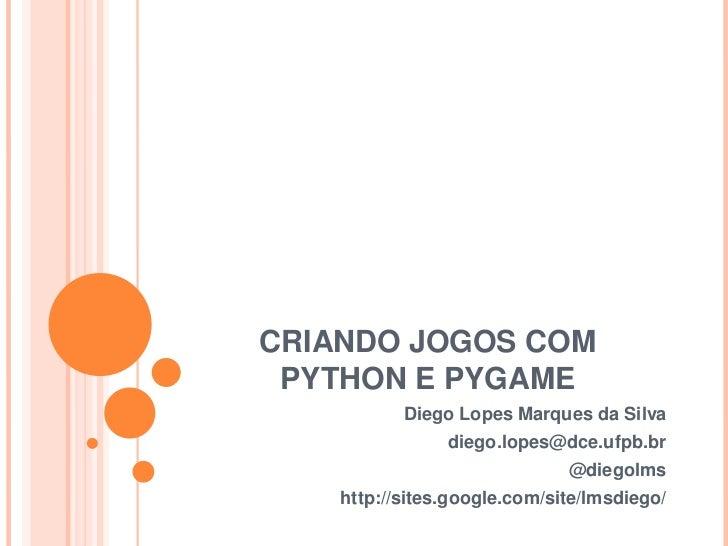 CRIANDO JOGOS COM PYTHON E PYGAME<br />Diego Lopes Marques da Silva<br />diego.lopes@dce.ufpb.br<br />@diegolms<br />http:...
