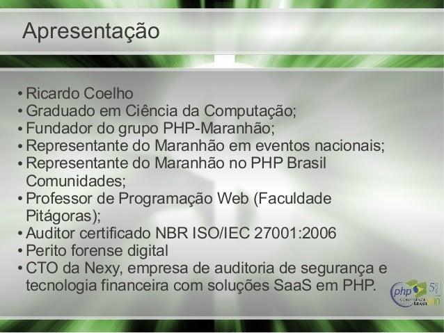 Apresentação ● Ricardo Coelho ● Graduado em Ciência da Computação; ● Fundador do grupo PHP-Maranhão; ● Representante do Ma...