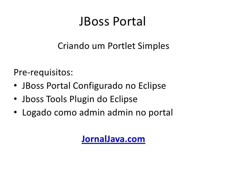 JBoss Portal<br />Criando um Portlet Simples <br />Pre-requisitos:<br />JBoss Portal Configurado no Eclipse<br />JbossToo...